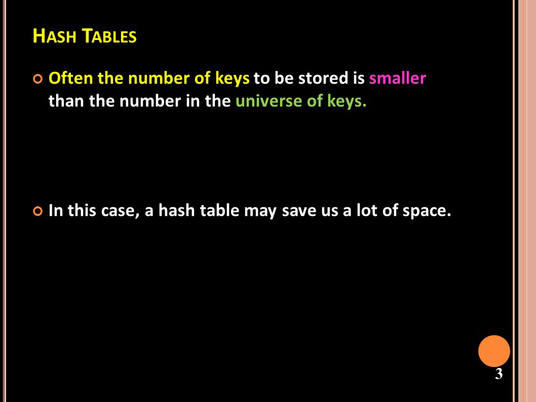 Hash Tables Often the number of keys to be stored is smaller than the number in the universe of keys.