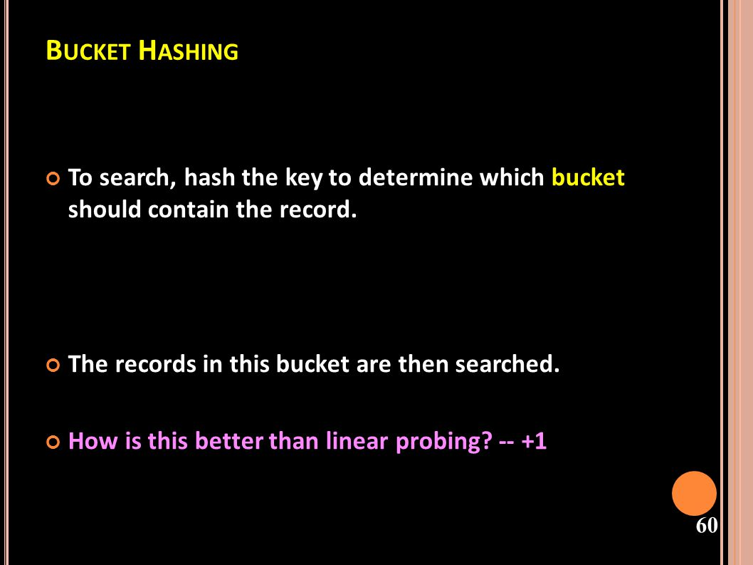 Bucket Hashing To search, hash the key to determine which bucket should contain the record. The records in this bucket are then searched.