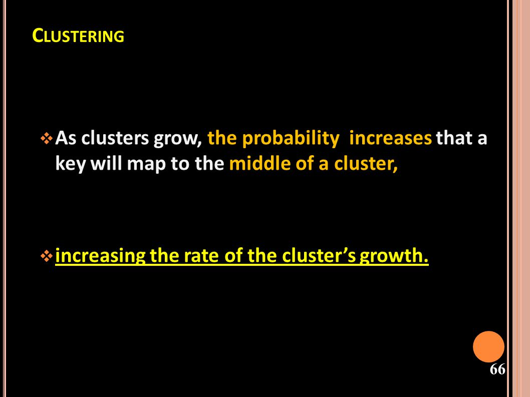 Clustering As clusters grow, the probability increases that a key will map to the middle of a cluster,