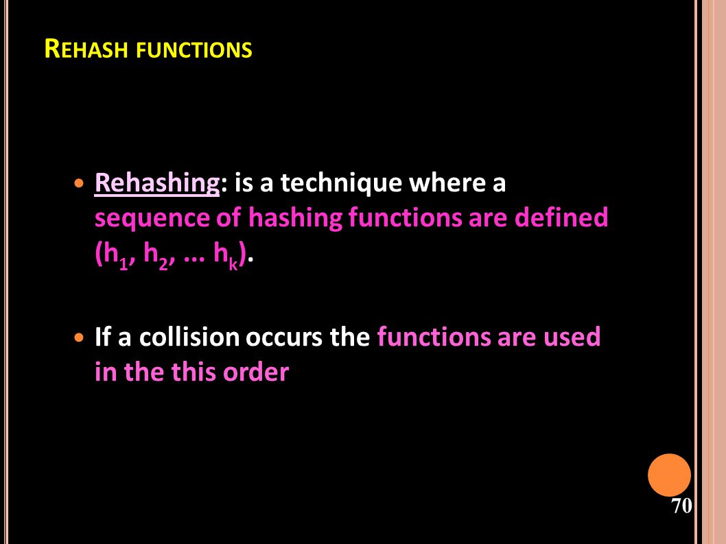 Rehash functions Rehashing: is a technique where a sequence of hashing functions are defined (h1, h2, ... hk).