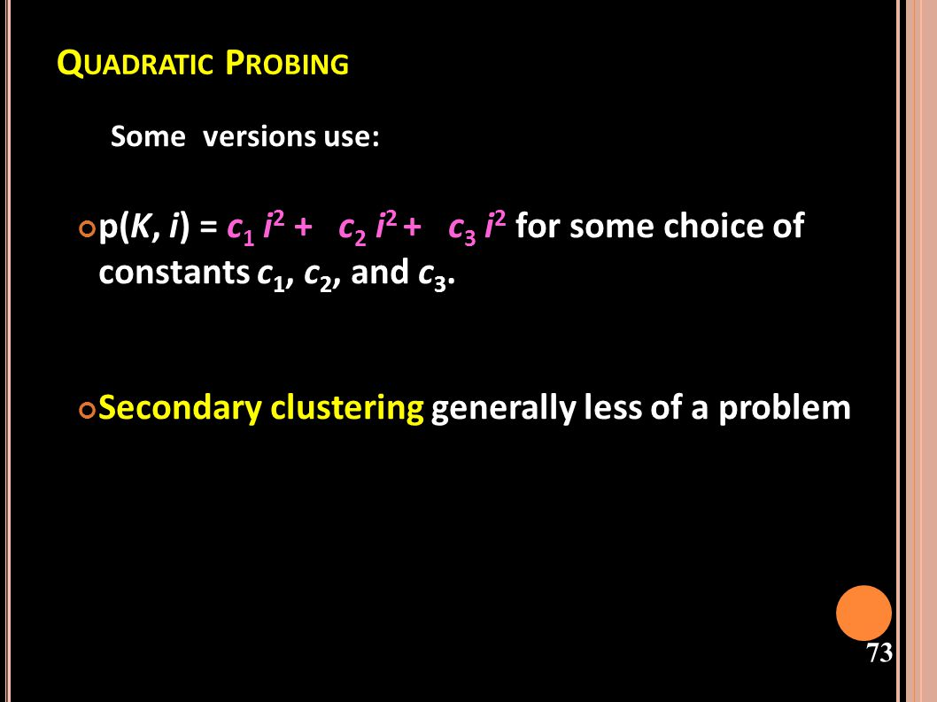 Quadratic Probing Some versions use: p(K, i) = c1 i2 + c2 i2 + c3 i2 for some choice of constants c1, c2, and c3.