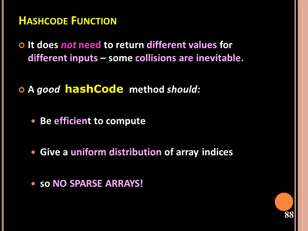 Hashcode Function It does not need to return different values for different inputs – some collisions are inevitable.