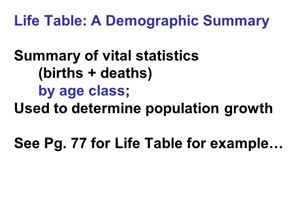 Life Table: A Demographic Summary Summary of vital statistics (births + deaths) by age class; Used to determine population growth See Pg.