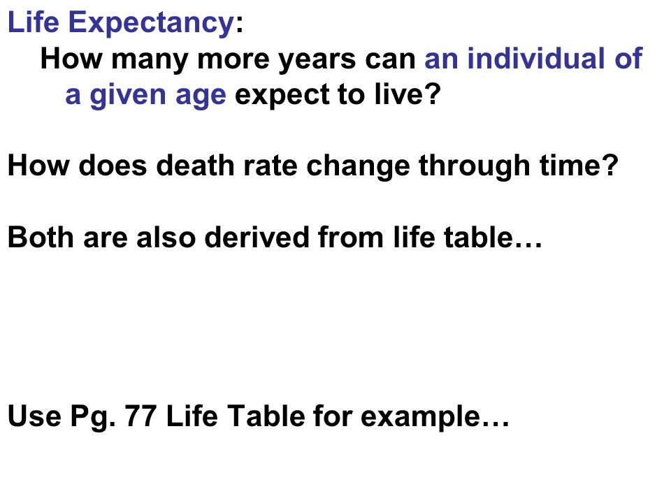 Life Expectancy: How many more years can an individual of a given age expect to live.