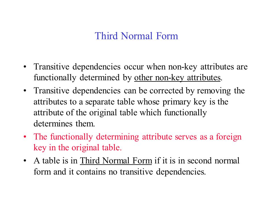 Third Normal Form Transitive dependencies occur when non-key attributes are functionally determined by other non-key attributes.