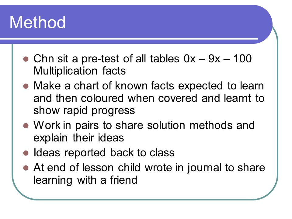Method Chn sit a pre-test of all tables 0x – 9x – 100 Multiplication facts.