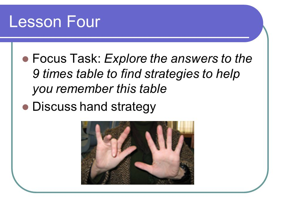 Lesson Four Focus Task: Explore the answers to the 9 times table to find strategies to help you remember this table.