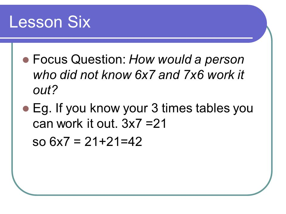 Lesson Six Focus Question: How would a person who did not know 6x7 and 7x6 work it out
