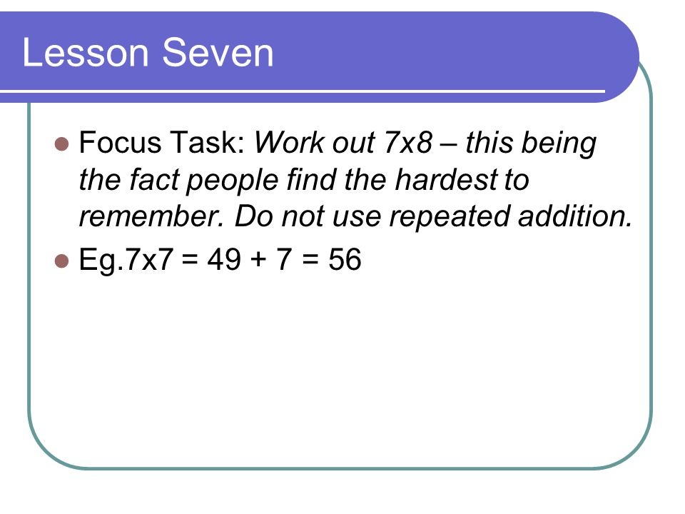 Lesson Seven Focus Task: Work out 7x8 – this being the fact people find the hardest to remember. Do not use repeated addition.