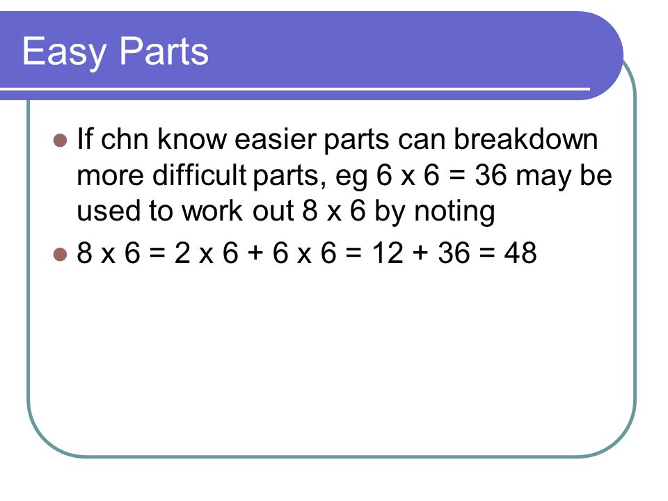 Easy Parts If chn know easier parts can breakdown more difficult parts, eg 6 x 6 = 36 may be used to work out 8 x 6 by noting.