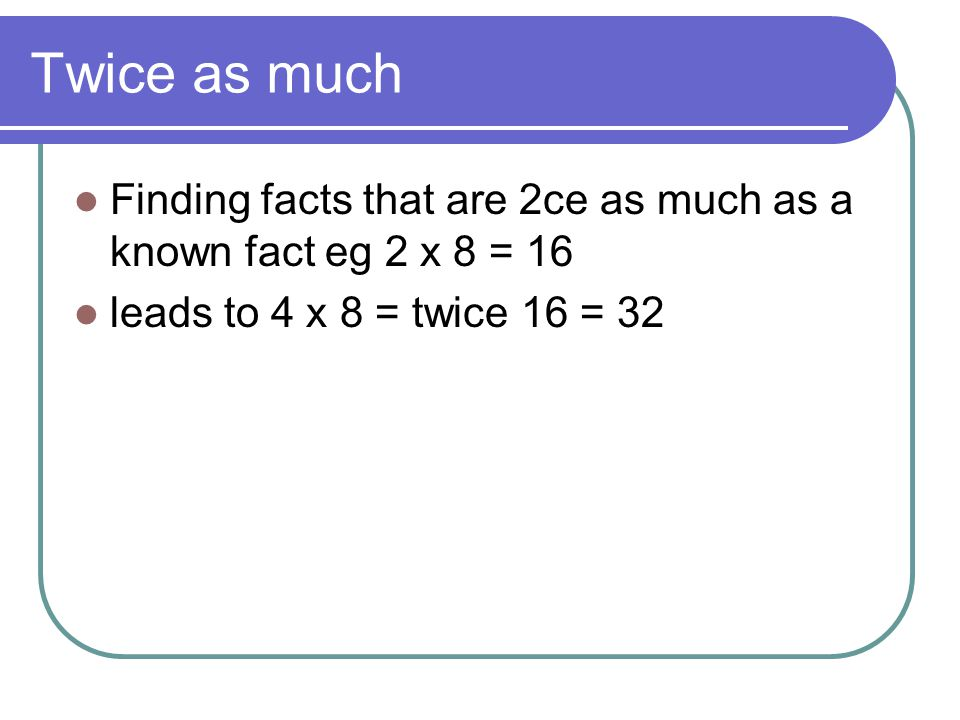Twice as much Finding facts that are 2ce as much as a known fact eg 2 x 8 = 16.