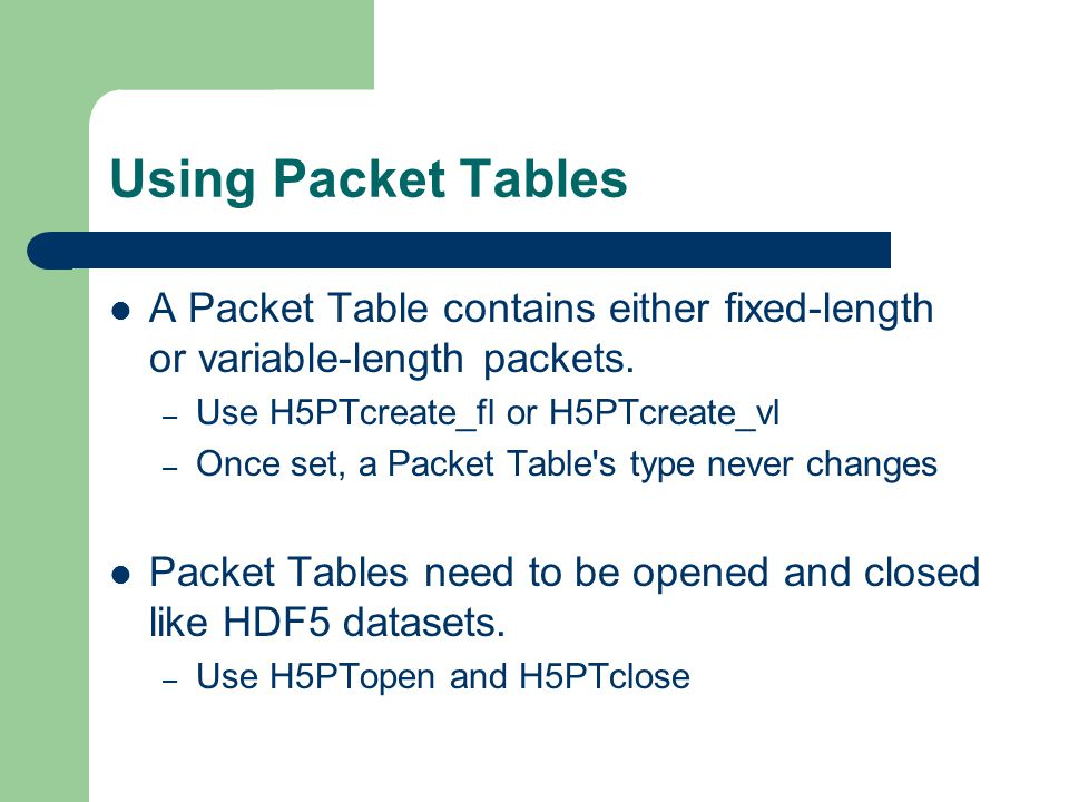 Using Packet Tables A Packet Table contains either fixed-length or variable-length packets. Use H5PTcreate_fl or H5PTcreate_vl.