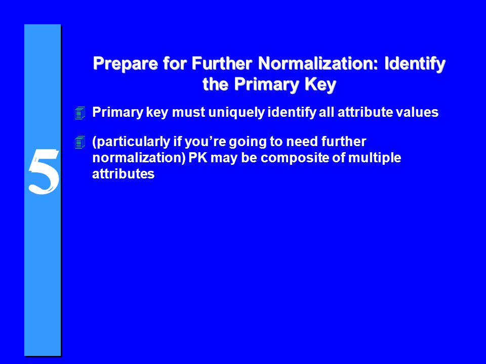 Prepare for Further Normalization: Identify the Primary Key