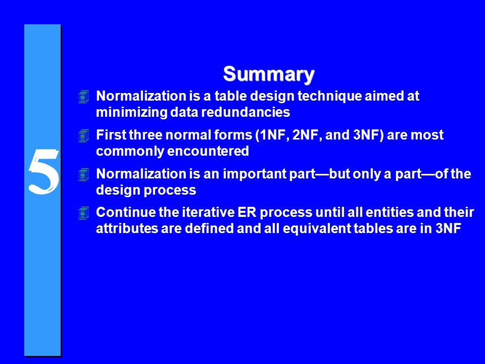 Summary Normalization is a table design technique aimed at minimizing data redundancies.