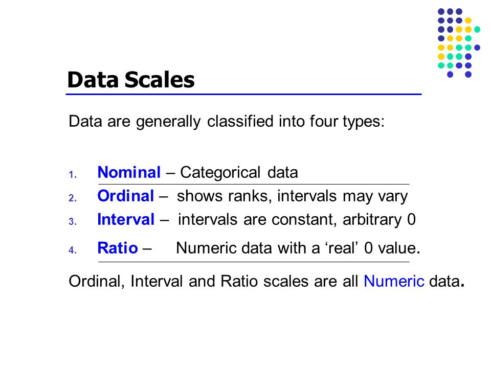 Data Scales Data are generally classified into four types: