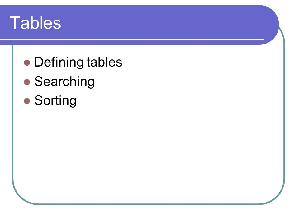 Tables Defining tables Searching Sorting