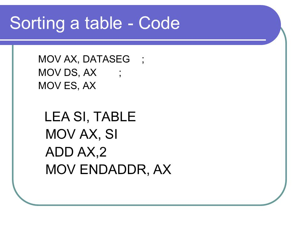 Sorting a table - Code MOV AX, SI ADD AX,2 MOV ENDADDR, AX