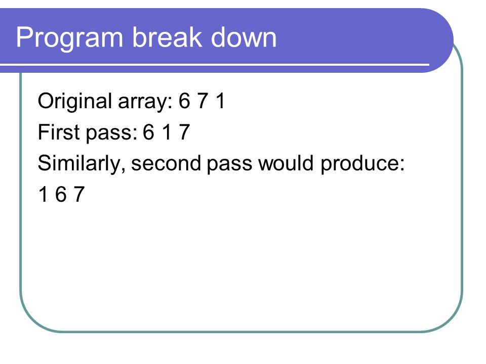 Program break down Original array: 6 7 1 First pass: 6 1 7