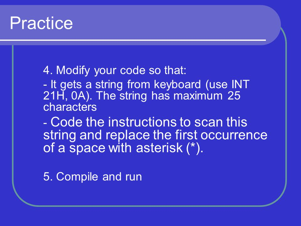 Practice 4. Modify your code so that: - It gets a string from keyboard (use INT 21H, 0A). The string has maximum 25 characters.