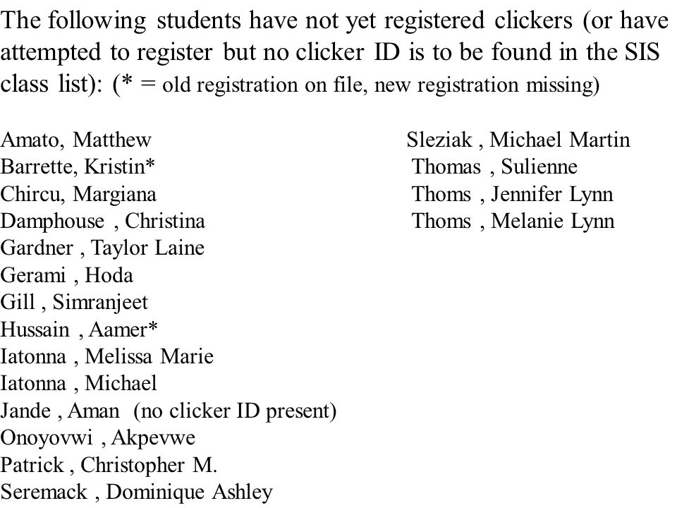 The following students have not yet registered clickers (or have attempted to register but no clicker ID is to be found in the SIS class list): (* = old registration on file, new registration missing)