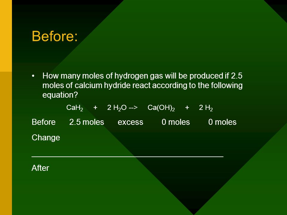 Before: How many moles of hydrogen gas will be produced if 2.5 moles of calcium hydride react according to the following equation