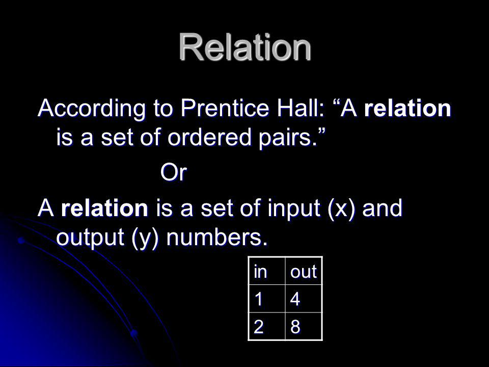Relation According to Prentice Hall: A relation is a set of ordered pairs. Or. A relation is a set of input (x) and output (y) numbers.