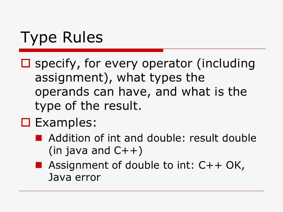 Type Rules specify, for every operator (including assignment), what types the operands can have, and what is the type of the result.