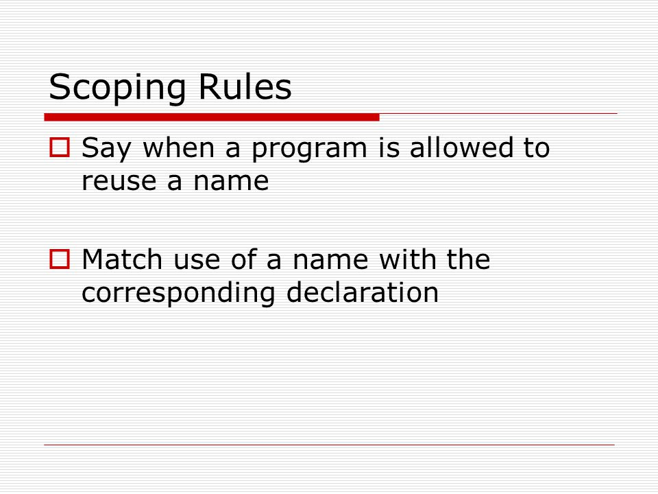 Scoping Rules Say when a program is allowed to reuse a name