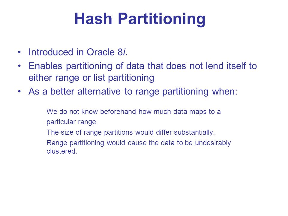 Hash Partitioning Introduced in Oracle 8i. Enables partitioning of data that does not lend itself to either range or list partitioning.