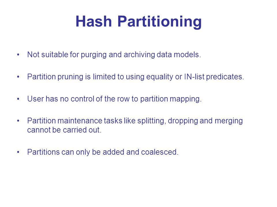 Hash Partitioning Not suitable for purging and archiving data models.