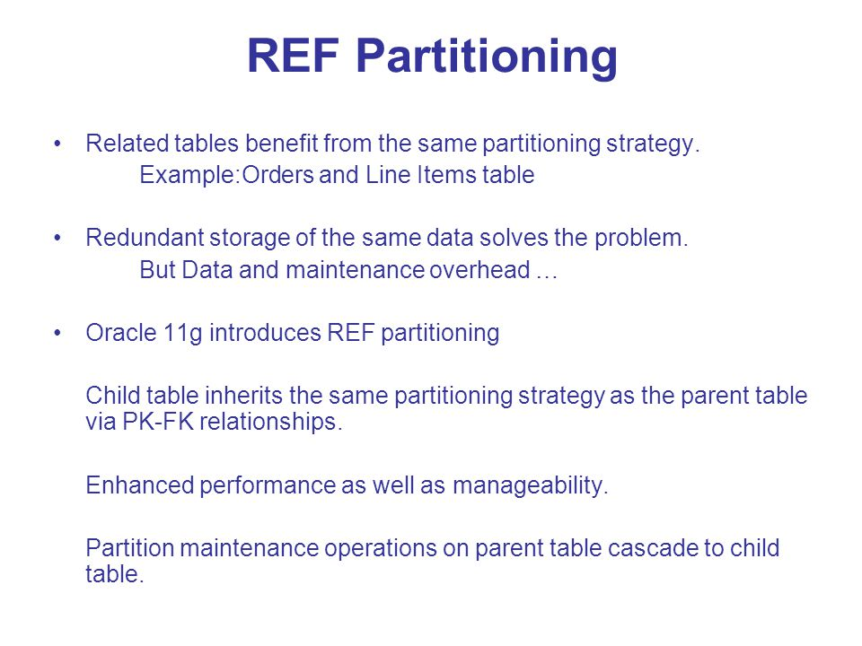 REF Partitioning Related tables benefit from the same partitioning strategy. Example:Orders and Line Items table.