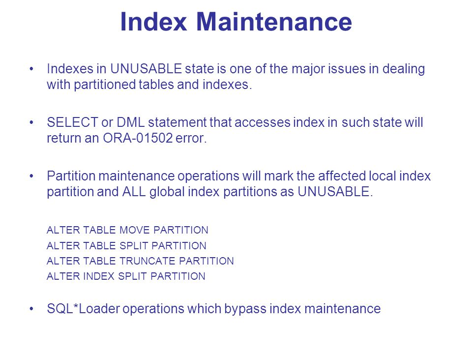 Index Maintenance Indexes in UNUSABLE state is one of the major issues in dealing with partitioned tables and indexes.