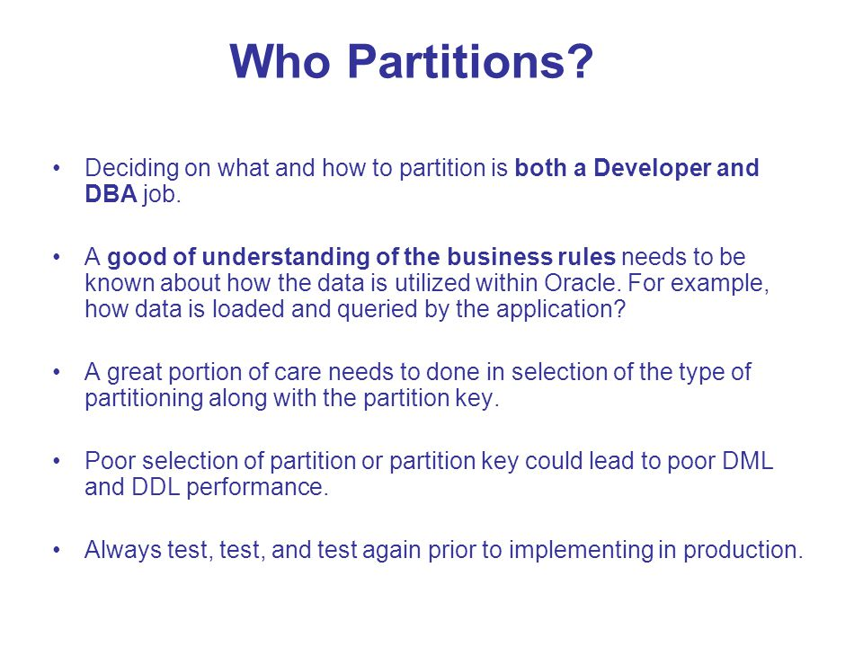 Who Partitions Deciding on what and how to partition is both a Developer and DBA job.