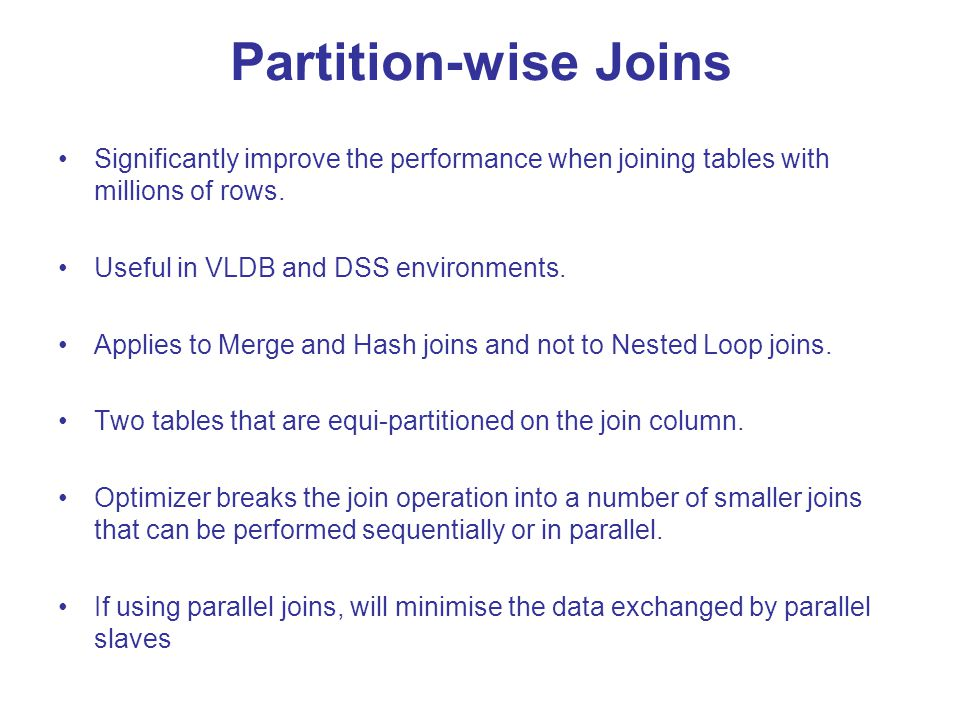 Partition-wise Joins Significantly improve the performance when joining tables with millions of rows.