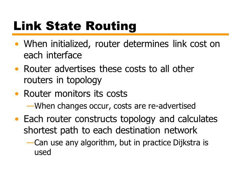 Link State Routing When initialized, router determines link cost on each interface. Router advertises these costs to all other routers in topology.