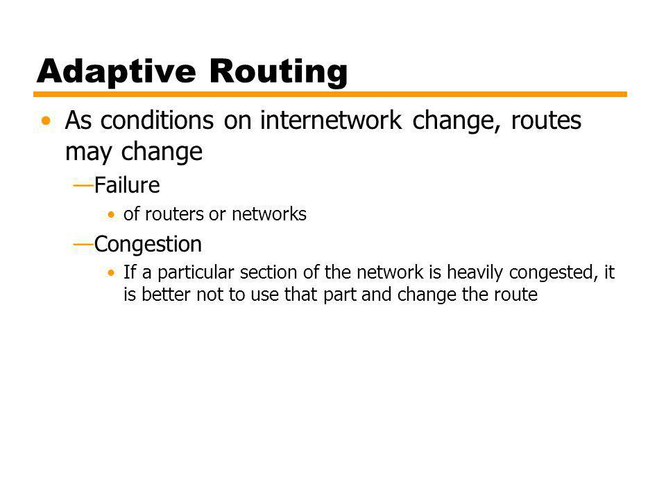 Adaptive Routing As conditions on internetwork change, routes may change. Failure. of routers or networks.