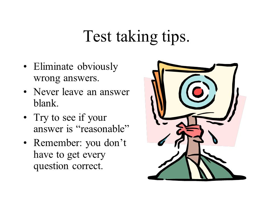 Test taking tips. Eliminate obviously wrong answers.