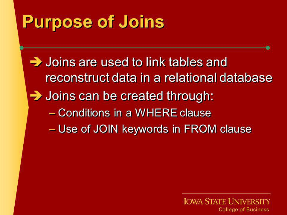 Purpose of Joins Joins are used to link tables and reconstruct data in a relational database. Joins can be created through: