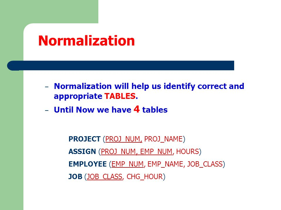 Normalization Normalization will help us identify correct and appropriate TABLES. Until Now we have 4 tables.