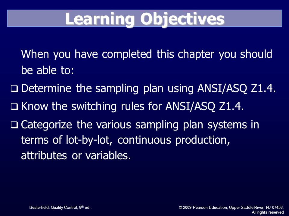Learning Objectives When you have completed this chapter you should be able to: Determine the sampling plan using ANSI/ASQ Z1.4.
