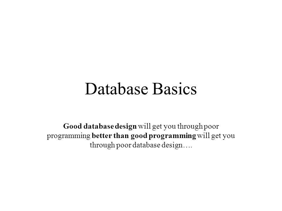 Database Basics Good database design will get you through poor programming better than good programming will get you through poor database design….