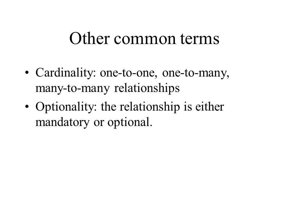 Other common terms Cardinality: one-to-one, one-to-many, many-to-many relationships.