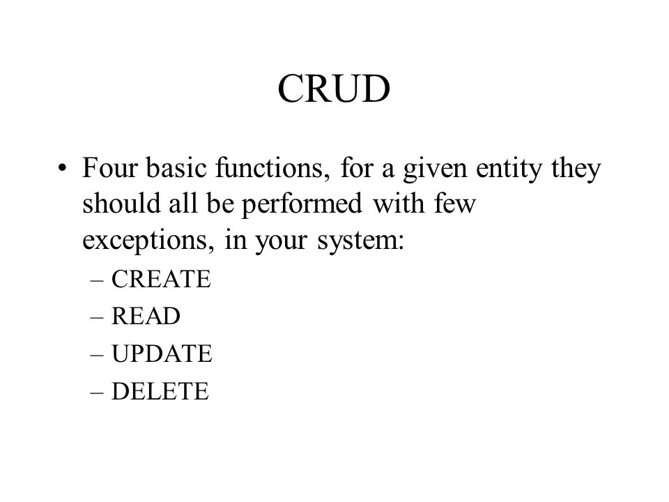 CRUD Four basic functions, for a given entity they should all be performed with few exceptions, in your system: