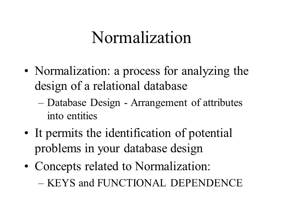 Normalization Normalization: a process for analyzing the design of a relational database. Database Design - Arrangement of attributes into entities.