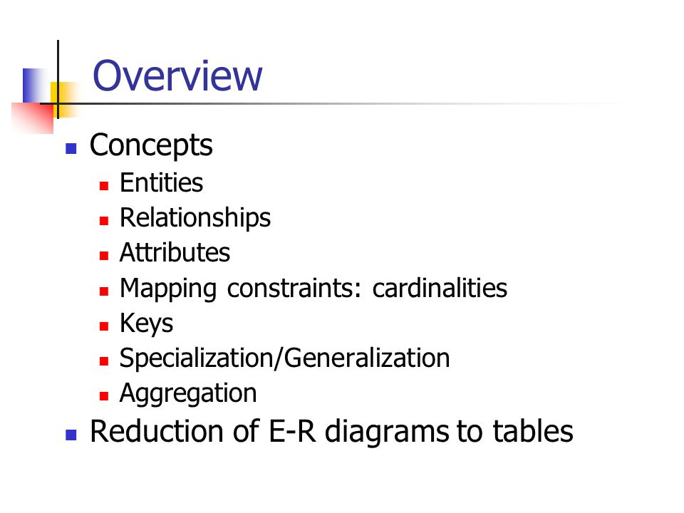 Overview Concepts Reduction of E-R diagrams to tables Entities