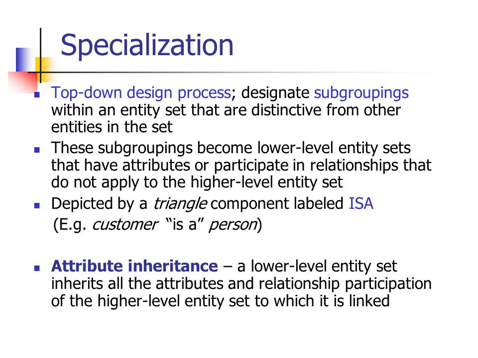 Specialization Top-down design process; designate subgroupings within an entity set that are distinctive from other entities in the set.