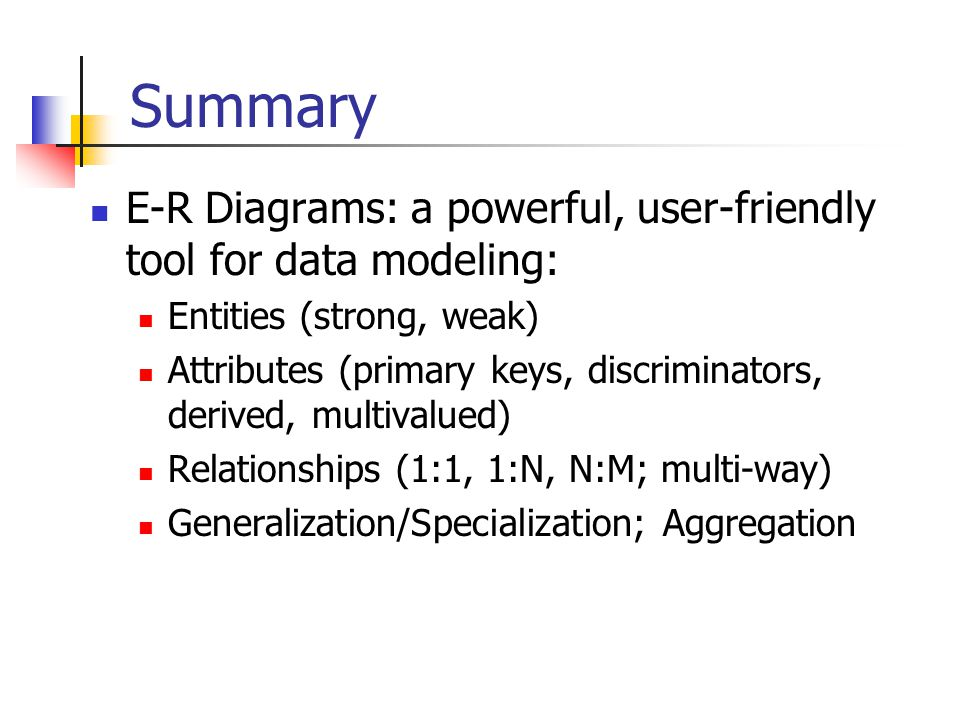 Summary E-R Diagrams: a powerful, user-friendly tool for data modeling: Entities (strong, weak)