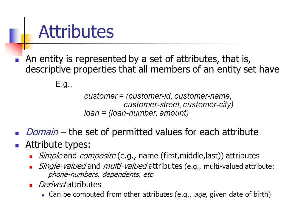 Attributes An entity is represented by a set of attributes, that is, descriptive properties that all members of an entity set have.