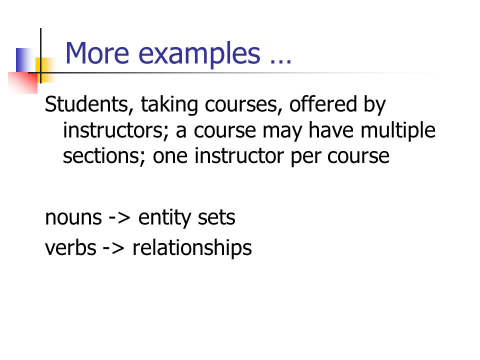 More examples … Students, taking courses, offered by instructors; a course may have multiple sections; one instructor per course.