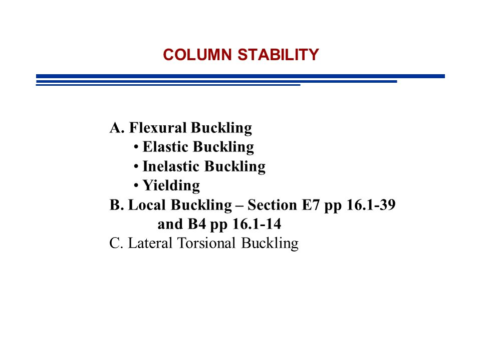 COLUMN STABILITY A. Flexural Buckling. Elastic Buckling. Inelastic Buckling. Yielding. B. Local Buckling – Section E7 pp 16.1-39.